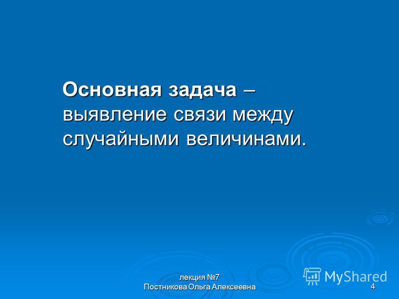 лекция 7 Постникова Ольга Алексеевна 4 Основная задача – выявление связи между случайными величинами.