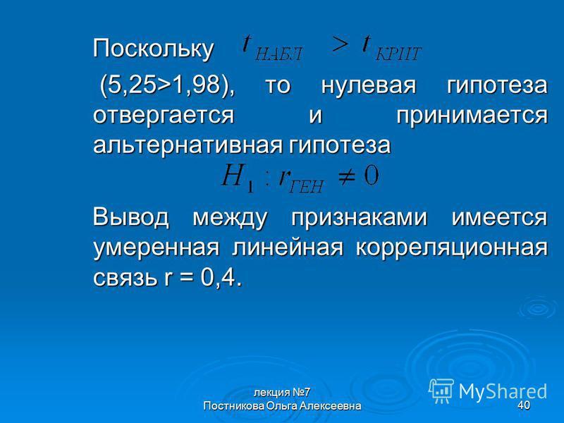 лекция 7 Постникова Ольга Алексеевна 40 Поскольку (5,25>1,98), то нулевая гипотеза отвергается и принимается альтернативная гипотеза (5,25>1,98), то нулевая гипотеза отвергается и принимается альтернативная гипотеза Вывод между признаками имеется уме