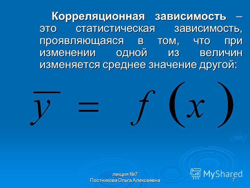лекция 7 Постникова Ольга Алексеевна 7 Корреляционная зависимость – это статистическая зависимость, проявляющаяся в том, что при изменении одной из величин изменяется среднее значение другой: