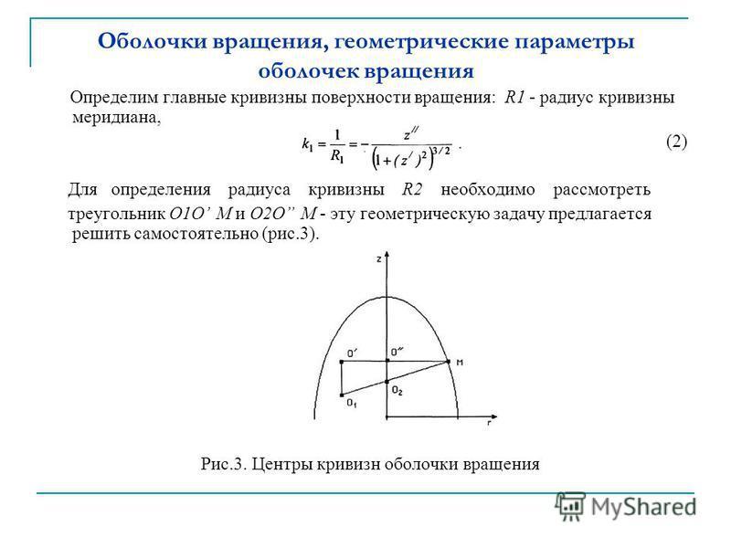 Оболочки вращения, геометрические параметры оболочек вращения Определим главные кривизныы поверхности вращения: R1 - радиус кривизныы меридиана, (2) Для определения радиуса кривизныы R2 необходимо рассмотреть треугольник О1О М и О2О М - эту геометрич