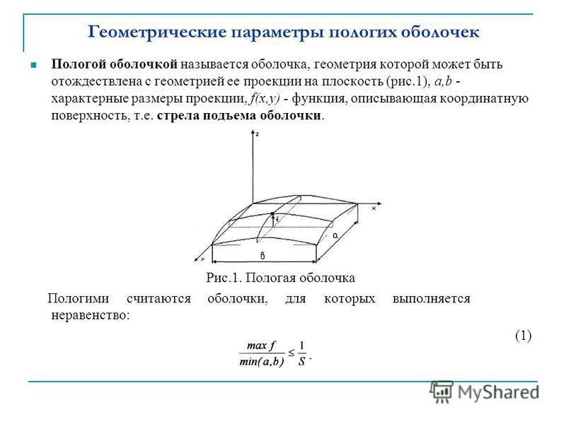 Геометрические параметры пологих оболочек Пологой оболочкой называется оболочка, геометрия которой может быть отождествлена с геометрией ее проекции на плоскость (рис.1), а,b - характерные размеры проекции, f(x,y) - функция, описывающая координатную