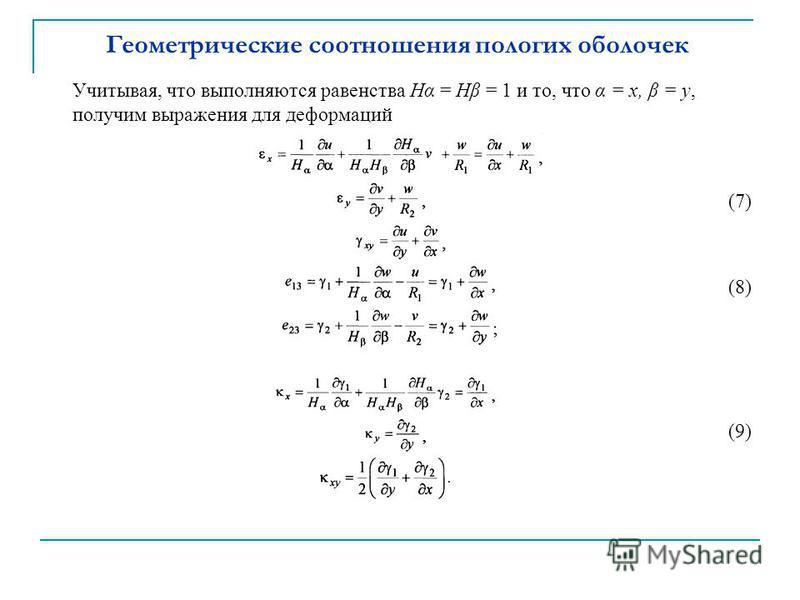 Геометрические соотношения пологих оболочек Учитывая, что выполняются равенства Hα = Hβ = 1 и то, что α = x, β = y, получим выражения для деформаций (7) (8) (9)