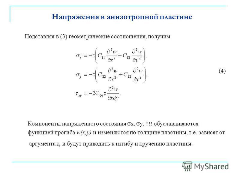 Напряжения в анизотропной пластине Подставляя в (3) геометрические соотношения, получим (4) Компоненты напряженного состояния σ х, σ y, !!!! обуславливаются функцией прогиба w(x,y) и изменяются по толщине пластины, т.е. зависят от аргумента z, и буду