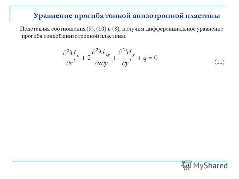 Уравнение прогиба тонкой анизотропной пластины Подставляя соотношения (9), (10) в (8), получим дифференциальное уравнение прогиба тонкой анизотропной пластины: (11)