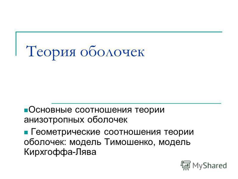 Теория оболочек Основные соотношения теории анизотропных оболочек Геометрические соотношения теории оболочек: модель Тимошенко, модель Кирхгоффа-Лява