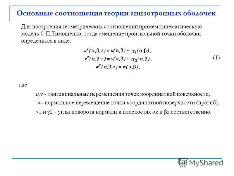 Основные соотношения теории анизотропных оболочек Для построения геометрических соотношений примем кинематическую модель С.П.Тимошенко, тогда смещение произвольной точки оболочки определится в виде: (1) где u,v - тангенциальные перемещения точек коор