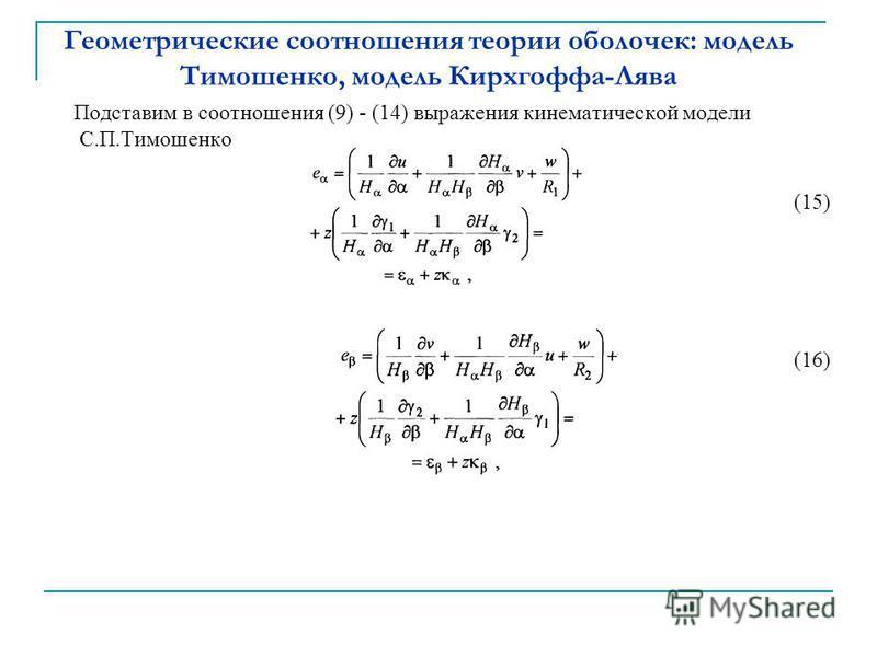 Геометрические соотношения теории оболочек: модель Тимошенко, модель Кирхгоффа-Лява Подставим в соотношения (9) - (14) выражения кинематической модели С.П.Тимошенко (15) (16)