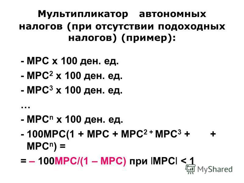 Мультипликатор автономных налогов (при отсутствии подоходных налогов) (пример): - MPC х 100 ден. ед. - MPC 2 х 100 ден. ед. - MPC 3 х 100 ден. ед. … - MPC n х 100 ден. ед. - 100МРС(1 + MPC + MPC 2 + MPC 3 + + MPC n ) = = – 100МРС/(1 – MPC) при lMPCl