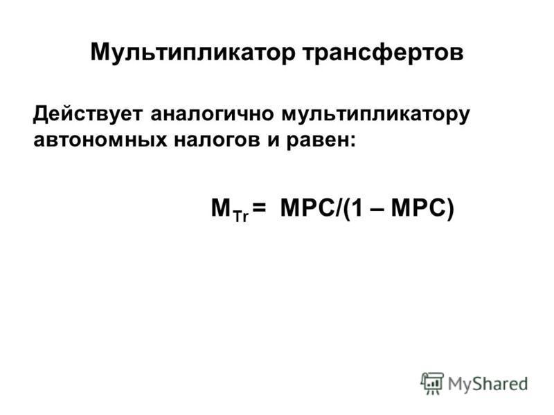 Мультипликатор трансфертов Действует аналогично мультипликатору автономных налогов и равен: М Tr = МРС/(1 – MPC)