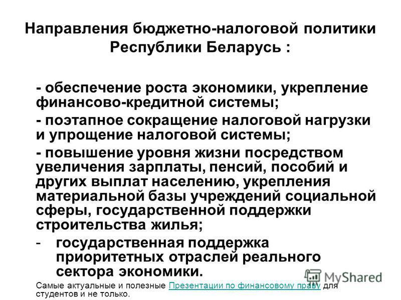 Направления бюджетно-налоговой политики Республики Беларусь : - обеспечение роста экономики, укрепление финансово-кредитной системы; - поэтапное сокращение налоговой нагрузки и упрощение налоговой системы; - повышение уровня жизни посредством увеличе