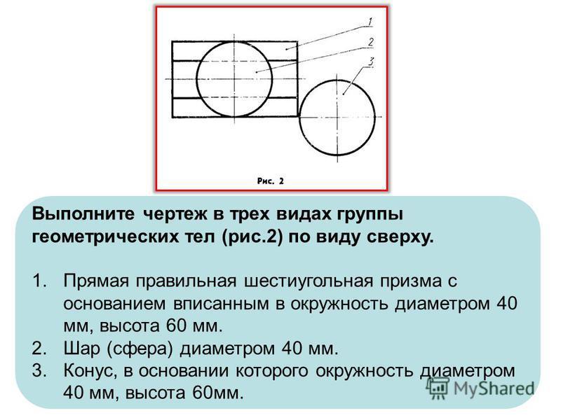 Выполните чертеж в трех видах группы геометрических тел (рис.2) по виду сверху. 1. Прямая правильная шестиугольная призма с основанием вписанным в окружность диаметром 40 мм, высота 60 мм. 2. Шар (сфера) диаметром 40 мм. 3.Конус, в основании которого