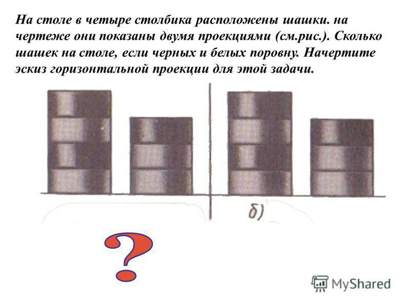 На столе в четыре столбика расположены шашки. на чертеже они показаны двумя проекциями (см.рис.). Сколько шашек на столе, если черных и белых поровну. Начертите эскиз горизонтальной проекции для этой задачи.