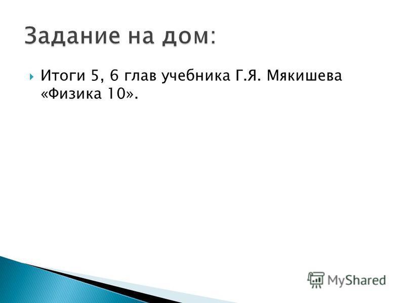 Итоги 5, 6 глав учебника Г.Я. Мякишева «Физика 10».