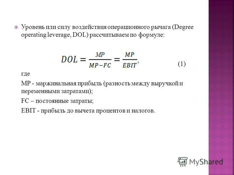Уровень или силу воздействия операционного рычага (Degree operating leverage, DOL) рассчитываем по формуле: (1) где MP - маржинальная прибыль (разность между выручкой и переменными затратами); FC – постоянные затраты; EBIT - прибыль до вычета процент