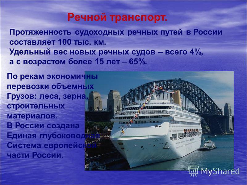 Речной транспорт. Протяженность судоходных речных путей в России составляет 100 тыс. км. Удельный вес новых речных судов – всего 4%, а с возрастом более 15 лет – 65%. По рекам экономичны перевозки объемных Грузов: леса, зерна, строительных материалов