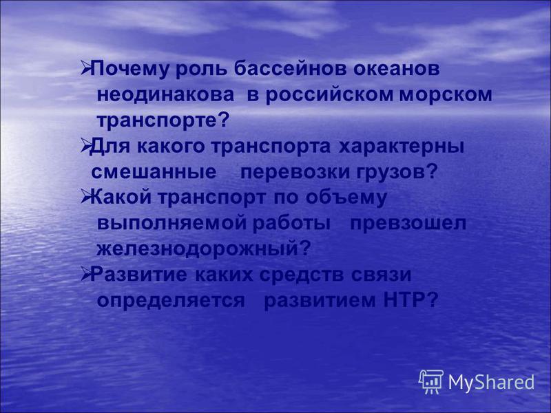 Почему роль бассейнов океанов неодинакова в российском морском транспорте? Для какого транспорта характерны смешанные перевозки грузов? Какой транспорт по объему выполняемой работы превзошел железнодорожный? Развитие каких средств связи определяется