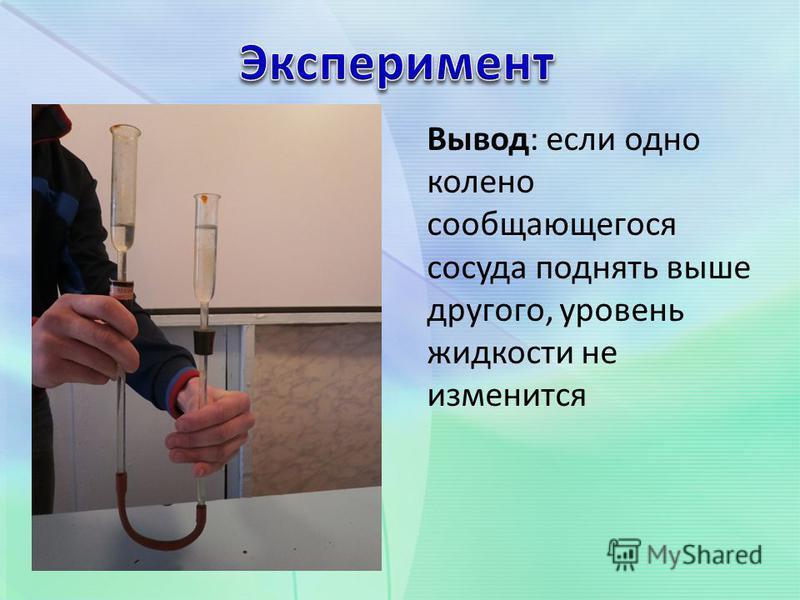 Вывод: если одно колено сообщающегося сосуда поднять выше другого, уровень жидкости не изменится