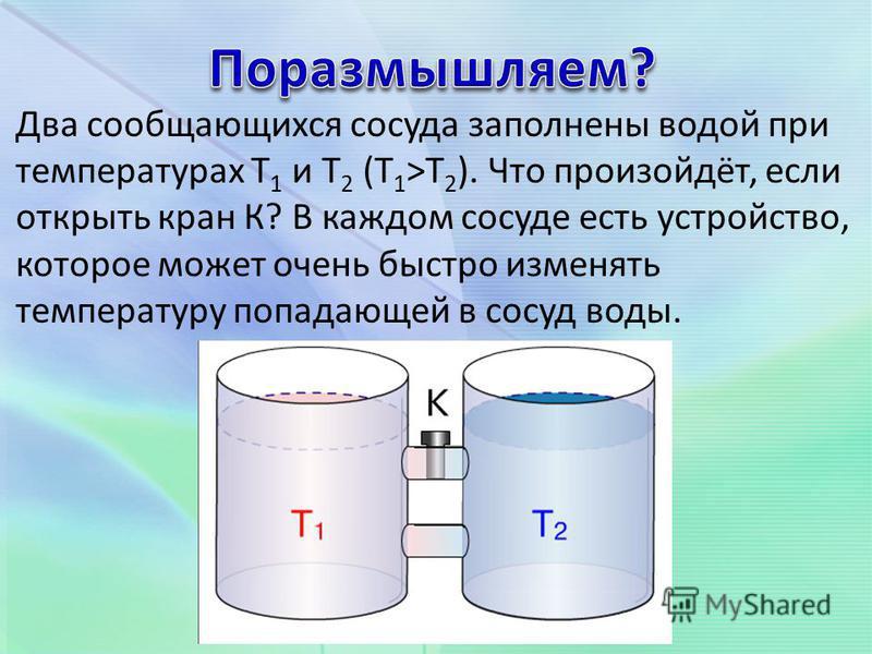 Два сообщающихся сосуда заполнены водой при температурах Т 1 и Т 2 (Т 1 >Т 2 ). Что произойдёт, если открыть кран К? В каждом сосуде есть устройство, которое может очень быстро изменять температуру попадающей в сосуд воды.