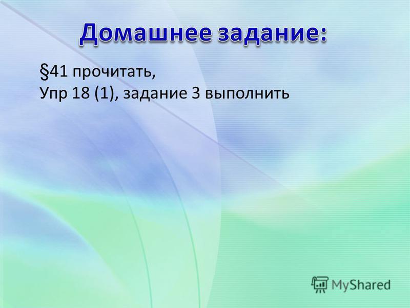 §41 прочитать, Упр 18 (1), задание 3 выполнить