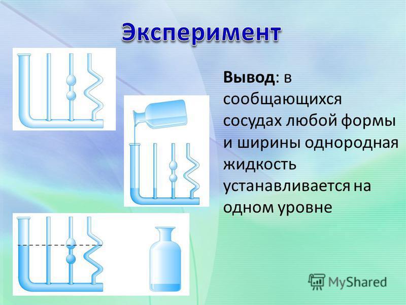 Вывод: в сообщающихся сосудах любой формы и ширины однородная жидкость устанавливается на одном уровне