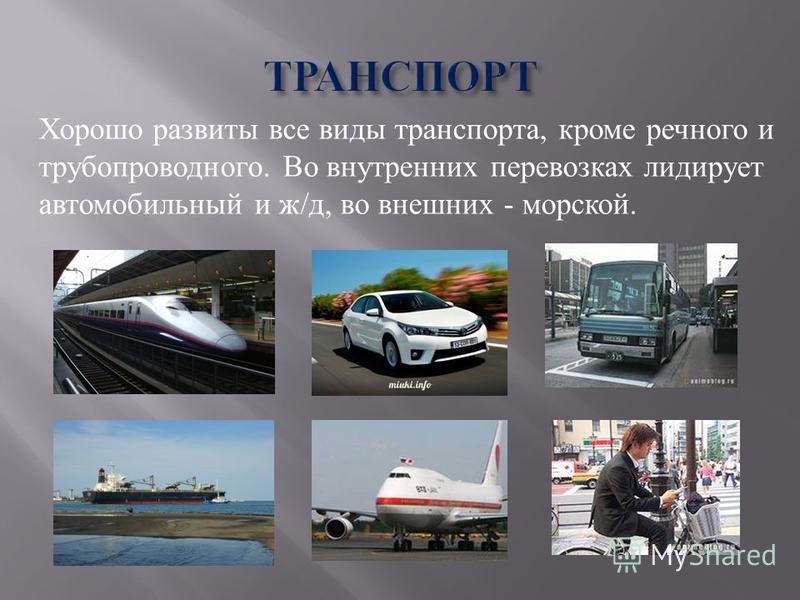 Хорошо развиты все виды транспорта, кроме речного и трубопроводного. Во внутренних перевозках лидирует автомобильный и ж/д, во внешних - морской.