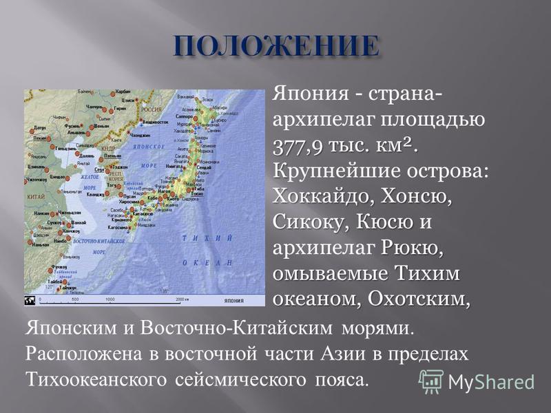 377,9 тыс. км². К Хоккайдо, Хонсю, Сикоку, Кюсю Рюкю, омываемые Тихим океаном, Охотским, Япония - страна- архипелаг площадью 377,9 тыс. км². Крупнейшие острова: Хоккайдо, Хонсю, Сикоку, Кюсю и архипелаг Рюкю, омываемые Тихим океаном, Охотским, Японск