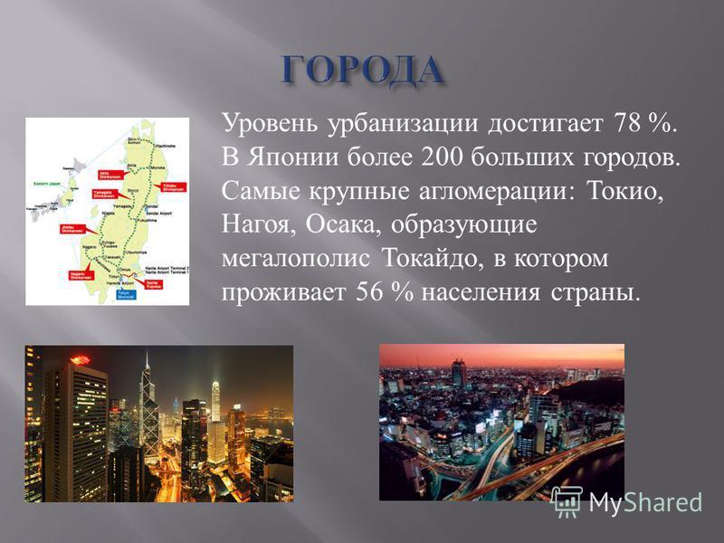 Уровень урбанизации достигает 78 %. В Японии более 200 больших городов. Самые крупные агломерации: Токио, Нагоя, Осака, образующие мегалополис Токайдо, в котором проживает 56 % населения страны.