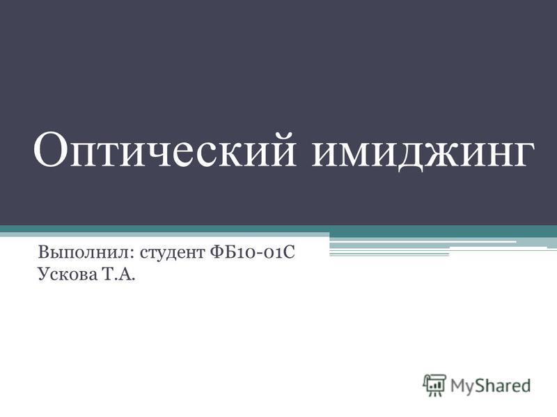 Оптический имиджинг Выполнил: студент ФБ10-01С Ускова Т.А.