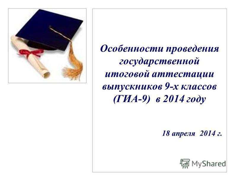 Особенности проведения государственной итоговой аттестации выпускников 9-х классов (ГИА-9) в 2014 году 18 апреля 2014 г.