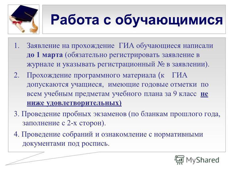 Работа с обучающимися 1. Заявление на прохождение ГИА обучающиеся написали до 1 марта (обязательно регистрировать заявление в журнале и указывать регистрационный в заявлении). 2. Прохождение программного материала ( к ГИА допускаются учащиеся, имеющи