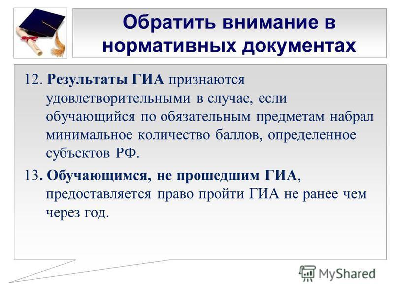 Обратить внимание в нормативных документах 12. Результаты ГИА признаются удовлетворительными в случае, если обучающийся по обязательным предметам набрал минимальное количество баллов, определенное субъектов РФ. 13. Обучающимся, не прошедшим ГИА, пред