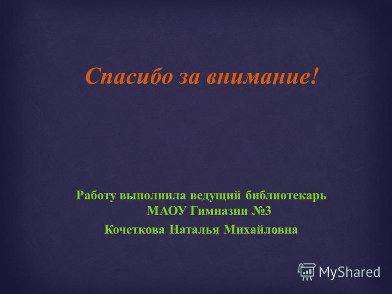 Спасибо за внимание ! Работу выполнила ведущий библиотекарь МАОУ Гимназии 3 Кочеткова Наталья Михайловна