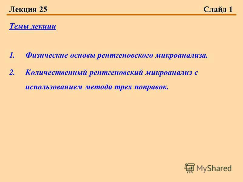 Лекция 25Слайд 1 Темы лекции 1. Физические основы рентгеновского микроанализа. 2. Количественный рентгеновский микроанализ с использованием метода трех поправок.