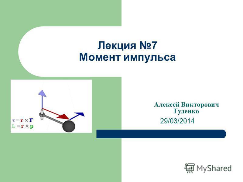 Лекция 7 Момент импульса 29/03/2014 Алексей Викторович Гуденко