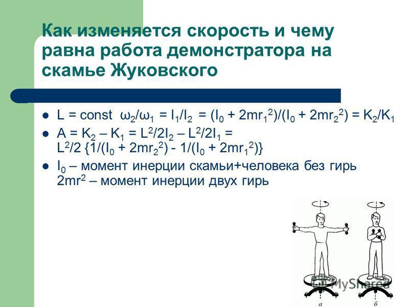 Как изменяется скорость и чему равна работа демонстратора на скамье Жуковского L = const ω 2 /ω 1 = I 1 /I 2 = (I 0 + 2mr 1 2 )/(I 0 + 2mr 2 2 ) = K 2 /K 1 A = K 2 – K 1 = L 2 /2I 2 – L 2 /2I 1 = L 2 /2 {1/(I 0 + 2mr 2 2 ) - 1/(I 0 + 2mr 1 2 )} I 0 –