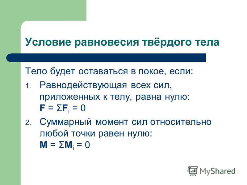 Условие равновесия твёрдого тела Тело будет оставаться в покое, если: 1. Равнодействующая всех сил, приложенных к телу, равна нулю: F = ΣF i = 0 2. Суммарный момент сил относительно любой точки равен нулю: M = ΣM i = 0