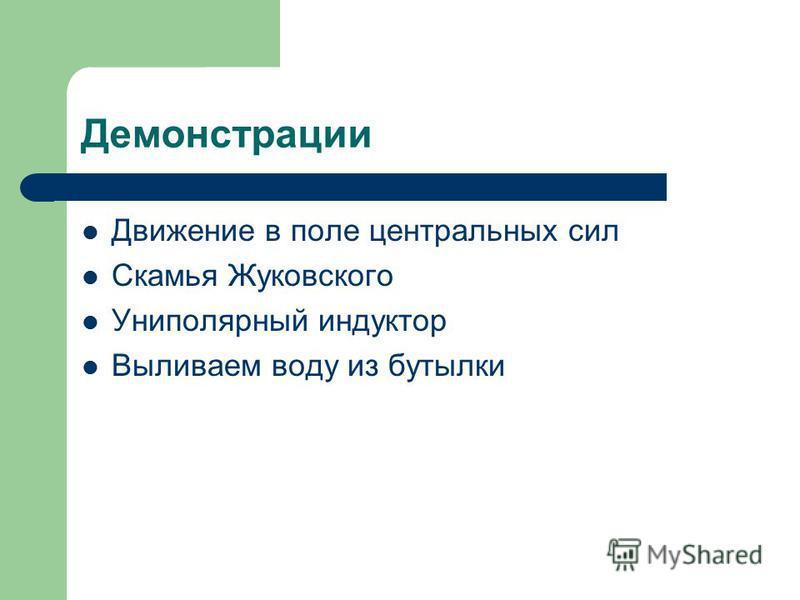Демонстрации Движение в поле центральных сил Скамья Жуковского Униполярный индуктор Выливаем воду из бутылки