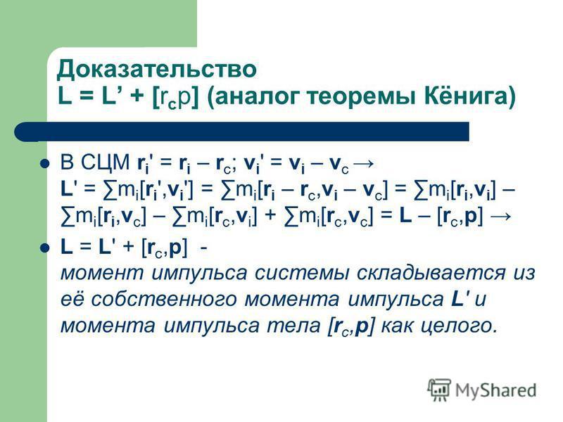 Доказательство L = L + [r c p] (аналог теоремы Кёнига) В СЦМ r i ' = r i – r c ; v i ' = v i – v c L' = m i [r i ',v i '] = m i [r i – r c,v i – v c ] = m i [r i,v i ] – m i [r i,v c ] – m i [r c,v i ] + m i [r c,v c ] = L – [r c,p] L = L' + [r c,p]