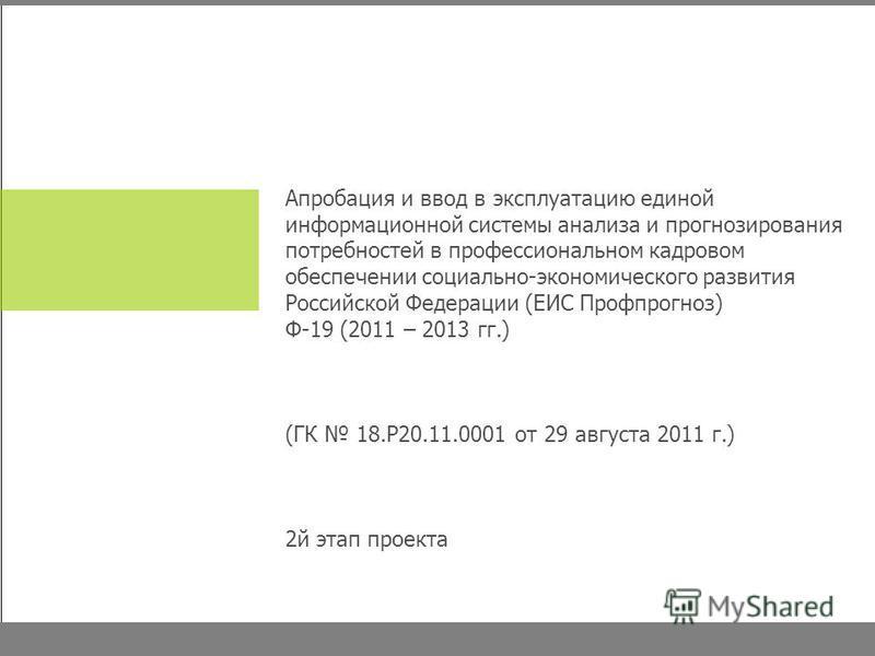 Апробация и ввод в эксплуатацию единой информационной системы анализа и прогнозирования потребностей в профессиональном кадровом обеспечении социально-экономического развития Российской Федерации (ЕИС Профпрогноз) Ф-19 (2011 – 2013 гг.) (ГК 18.Р20.11