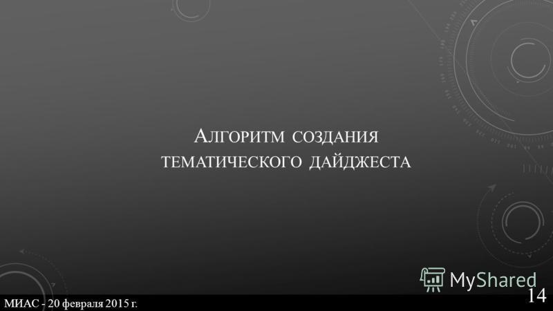 А ЛГОРИТМ СОЗДАНИЯ ТЕМАТИЧЕСКОГО ДАЙДЖЕСТА МИАС - 20 февраля 2015 г. 14