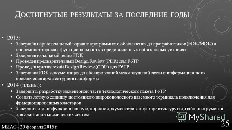 Д ОСТИГНУТЫЕ РЕЗУЛЬТАТЫ ЗА ПОСЛЕДНИЕ ГОДЫ 2013: Завершён первоначальный вариант программного обеспечения для разработчиков (FDK/MDK) и продемонстрирована функциональность в представленных орбитальных условиях Завершён начальный релиз FDK Проведён пре