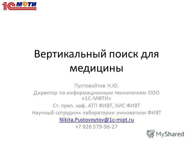 Вертикальный поиск для медицины Пустовойтов Н.Ю. Директор по информационным технологиям ООО «1С-МФТИ» Ст. преп. каф. АТП ФИВТ, КИС ФИВТ Научный сотрудник лаборатории инноватики ФИВТ Nikita.Pustovoytov@1c-mipt.ru +7 926 579-96-27