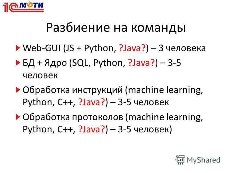 Разбиение на команды Web-GUI (JS + Python, ?Java?) – 3 человека БД + Ядро (SQL, Python, ?Java?) – 3-5 человек Обработка инструкций (machine learning, Python, C++, ?Java?) – 3-5 человек Обработка протоколов (machine learning, Python, C++, ?Java?) – 3-