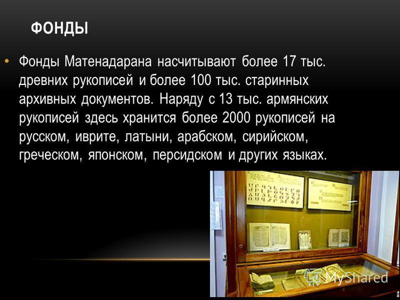 ФОНДЫ Фонды Матенадарана насчитывают более 17 тыс. древних рукописей и более 100 тыс. старинных архивных документов. Наряду с 13 тыс. армянских рукописей здесь хранится более 2000 рукописей на русском, иврите, латыни, арабском, сирийском, греческом,