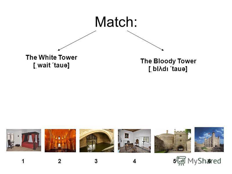 Match: The White Tower [ֽwait ΄tauə] The Bloody Tower [ֽblλdι ΄tauə] 12435 6