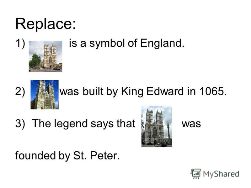 Replace: 1) is a symbol of England. 2) was built by King Edward in 1065. 3)The legend says that was founded by St. Peter.