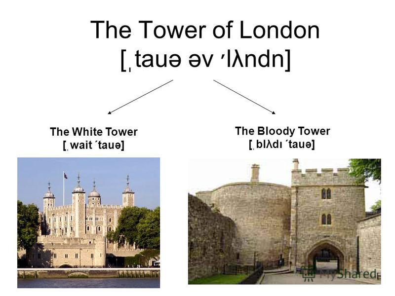 The Tower of London [ֽtauə əv ׳lλndn] The White Tower [ֽwait ΄tauə] The Bloody Tower [ֽblλdι ΄tauə]
