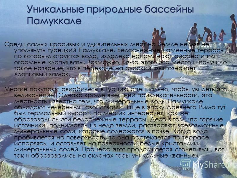 Среди самых красивых и удивительных мест на Земле нельзя не упомянуть турецкий Памуккале. Белоснежные каменные террасы, по которым струится вода, издалека напоминают айсберги или огромные хлопья ваты. Возможно, из-за этого это место и получило такое