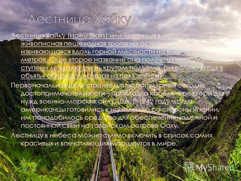 Лестница Хайку (Haiku Stairs) или лестница в небеса – живописная пешеходная тропа на острове Оаху на Гавайях, извивающаяся вдоль горной местности на высоту 850 метров. Свое второе название она получила неслучайно – ступени лежат на очень крутом подъе