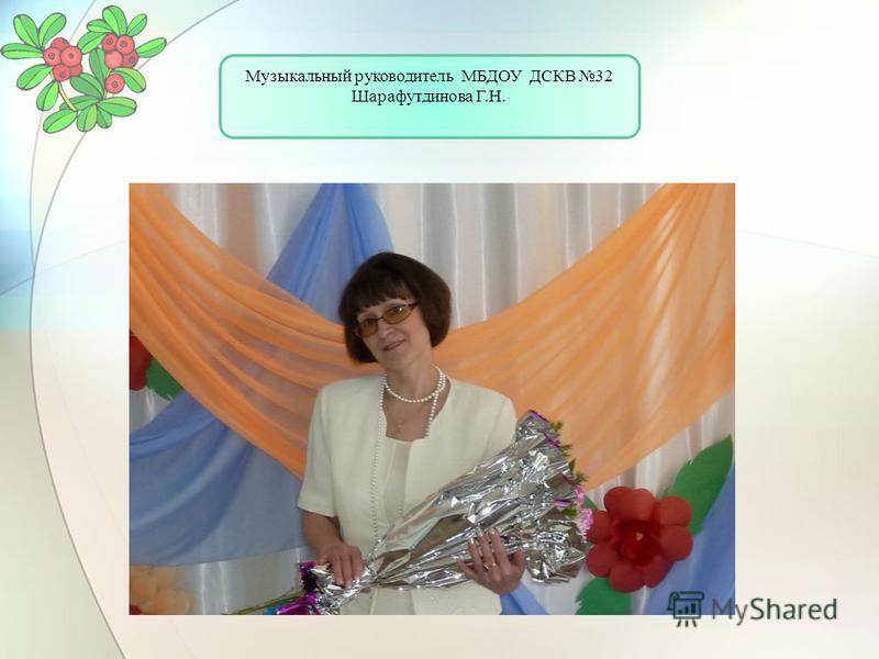 Музыкальный руководитель МБДОУ ДСКВ 32 Шарафутдинова Г.Н.